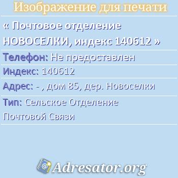 Почтовое отделение НОВОСЕЛКИ, индекс 140612 по адресу: -,дом85,дер. Новоселки