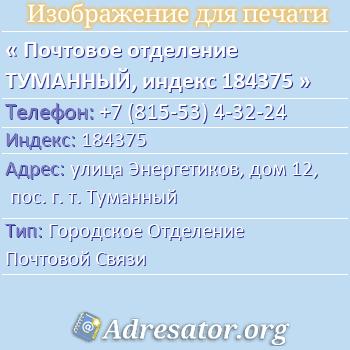 Почтовое отделение ТУМАННЫЙ, индекс 184375 по адресу: улицаЭнергетиков,дом12,пос. г. т. Туманный