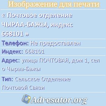 Почтовое отделение ЧЫРАА-БАЖЫ, индекс 668101 по адресу: улицаПОЧТОВАЯ,дом1,село Чыраа-Бажы