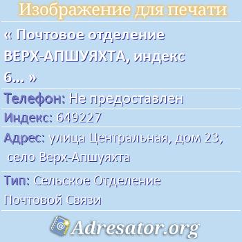 Почтовое отделение ВЕРХ-АПШУЯХТА, индекс 649227 по адресу: улицаЦентральная,дом23,село Верх-Апшуяхта