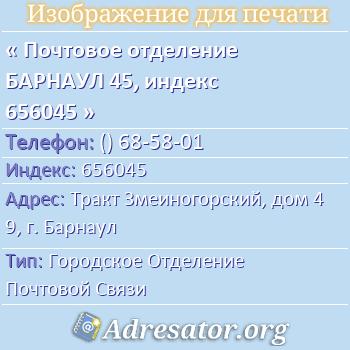 Почтовое отделение БАРНАУЛ 45, индекс 656045 по адресу: ТрактЗмеиногорский,дом49,г. Барнаул