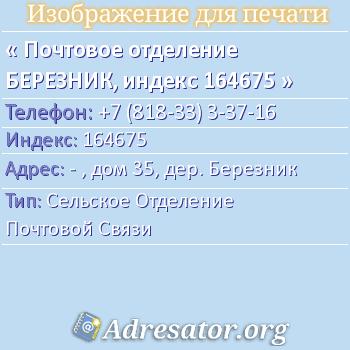 Почтовое отделение БЕРЕЗНИК, индекс 164675 по адресу: -,дом35,дер. Березник