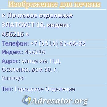 Почтовое отделение ЗЛАТОУСТ 16, индекс 456216 по адресу: улицаим. П.Д. Осипенко,дом30,г. Златоуст