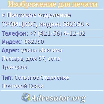 Почтовое отделение ТРОИЦКОЕ, индекс 682350 по адресу: улицаМаксима Пассара,дом57,село Троицкое