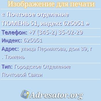Почтовое отделение ТЮМЕНЬ 51, индекс 625051 по адресу: улицаПермякова,дом39,г. Тюмень
