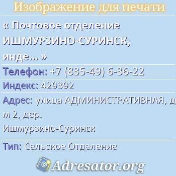 Почтовое отделение ИШМУРЗИНО-СУРИНСК, индекс 429392 по адресу: улицаАДМИНИСТРАТИВНАЯ,дом2,дер. Ишмурзино-Суринск