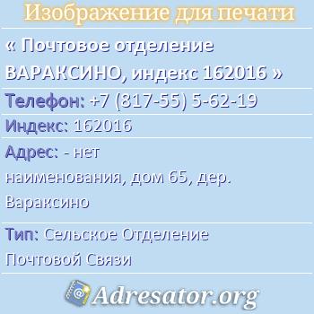 Почтовое отделение ВАРАКСИНО, индекс 162016 по адресу: -нет наименования,дом65,дер. Вараксино