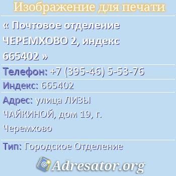 Почтовое отделение ЧЕРЕМХОВО 2, индекс 665402 по адресу: улицаЛИЗЫ ЧАЙКИНОЙ,дом19,г. Черемхово